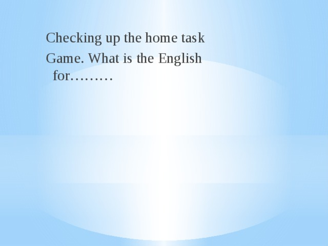 Checking up the home task Game. What is the English for………
