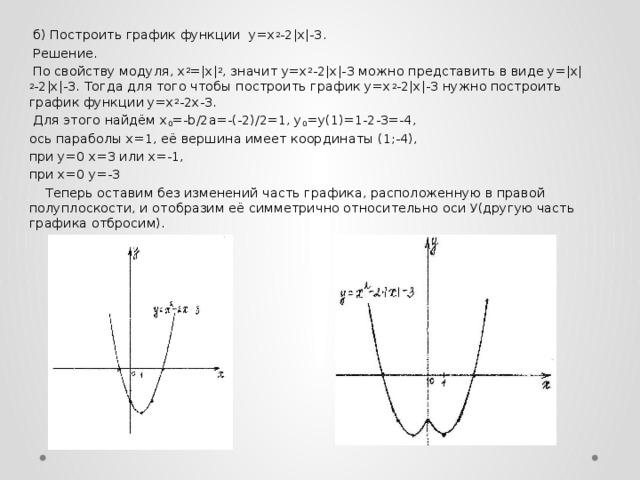 б) Построить график функции у=х 2 -2|х|-3.  Решение.  По свойству модуля, х 2 =|х| 2 , значит у=х 2 -2|х|-3 можно представить в виде у=|х| 2 -2|х|-3. Тогда для того чтобы построить график у=х 2 -2|х|-3 нужно построить график функции у=х 2 -2х-3.  Для этого найдём х 0 =-b/2a=-(-2)/2=1, y 0 =y(1)=1-2-3=-4, ось параболы х=1, её вершина имеет координаты (1;-4), при у=0 х=3 или х=-1, при х=0 у=-3  Теперь оставим без изменений часть графика, расположенную в правой полуплоскости, и отобразим её симметрично относительно оси У(другую часть графика отбросим).