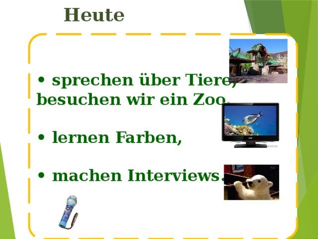 Heute  • sprechen über Tiere, besuchen wir ein Zoo,  • lernen Farben,  • machen Interviews.