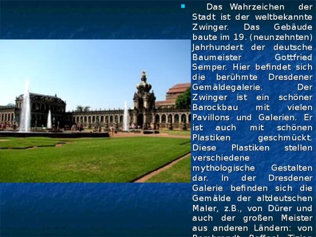 Das Wahrzeichen der Stadt ist der weltbekannte Zwinger. Das Gebäude baute im 19. (neunzehnten) Jahrhundert der deutsche Baumeister Gottfried Semper. Hier befindet sich die berühmte Dresdener Gemäldegalerie. Der Zwinger ist ein schöner Barockbau mit vielen Pavillons und Galerien. Er ist auch mit schönen Plastiken geschmückt. Diese Plastiken stellen verschiedene mythologische Gestalten dar. In der Dresdener Galerie befinden sich die Gemälde der altdeutschen Maler, z.B., von Dürer und auch der großen Meister aus anderen Ländern: von Rembrandt, Raffael, Tizian und vielen anderen.