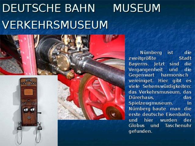 DEUTSCHE BAHN MUSEUM VERKEHRSMUSEUM   Nürnberg ist die zweitgrößte Stadt Bayerns. Jetzt sind die Vergangenheit und die Gegenwart harmonisch vereiniget. Hier gibt es viele Sehenswürdigkeiten: das Verkehrsmuseum, das Dürerhaus, das Spielzeugmuseum. In Nürnberg baute man die erste deutsche Eisenbahn, und hier wurden der Globus und Taschenuhr gefunden.
