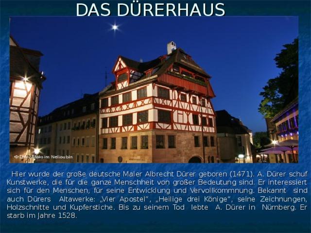 """DAS DÜRERHAUS     Hier wurde der große deutsche Maler Albrecht Dürer geboren (1471). A. Dürer schuf Kunstwerke, die für die ganze Menschheit von großer Bedeutung sind. Er interessiert sich für den Menschen, für seine Entwicklung und Vervollkommnung. Bekannt sind auch Dürers Altawerke: """"Vier Apostel"""", """"Heilige drei Könige"""", seine Zeichnungen, Holzschnitte und Kupferstiche. Bis zu seinem Tod lebte A. Dürer in Nürnberg. Er starb im Jahre 1528."""