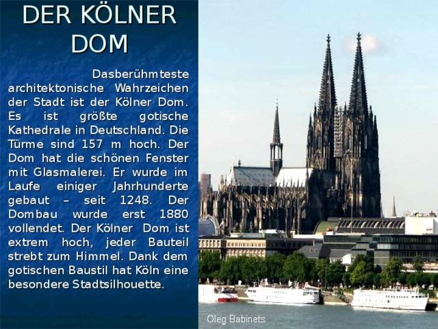 DER KÖLNER DOM  Dasberühmteste architektonische Wahrzeichen der Stadt ist der Kölner Dom. Es ist größte gotische Kathedrale in Deutschland. Die Türme sind 157 m hoch. Der Dom hat die schönen Fenster mit Glasmalerei. Er wurde im Laufe einiger Jahrhunderte gebaut – seit 1248. Der Dombau wurde erst 1880 vollendet. Der Kölner Dom ist extrem hoch, jeder Bauteil strebt zum Himmel. Dank dem gotischen Baustil hat Köln eine besondere Stadtsilhouette.