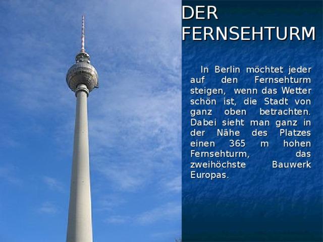 DER  FERNSEHTURM  In Berlin möchtet jeder auf den Fernsehturm steigen, wenn das Wetter schön ist, die Stadt von ganz oben betrachten. Dabei sieht man ganz in der Nähe des Platzes einen 365 m hohen Fernsehturm, das zweihöchste Bauwerk Europas.