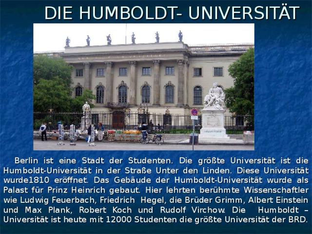 DIE HUMBOLDT- UNIVERSITÄT  Berlin ist eine Stadt der Studenten. Die größte Universität ist die Humboldt-Universität in der Straße Unter den Linden. Diese Universität wurde1810 eröffnet. Das Gebäude der Humboldt-Universität wurde als Palast für Prinz Heinrich gebaut. Hier lehrten berühmte Wissenschaftler wie Ludwig Feuerbach, Friedrich Hegel, die Brüder Grimm, Albert Einstein und Max Plank, Robert Koch und Rudolf Virchow. Die Humboldt – Universität ist heute mit 12000 Studenten die größte Universität der BRD.
