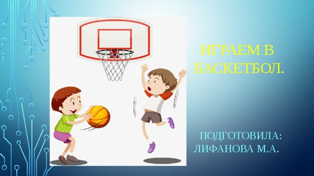 Играем в баскетбол.  Подготовила: Лифанова М.А.
