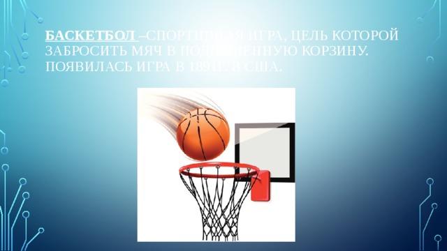 Баскетбол –спортивная игра, цель которой забросить мяч в подвешенную корзину.  Появилась игра в 1891г. В США.