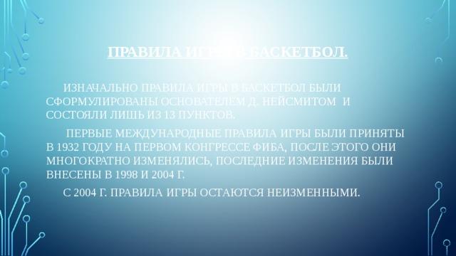 Правила игры в баскетбол.  Изначально правила игры в баскетбол были сформулированы основателем Д. Нейсмитом и состояли лишь из 13 пунктов.   Первые международные правила игры были приняты в 1932 году на первом конгрессе ФИБА, после этого они многократно изменялись, последние изменения были внесены в 1998 и 2004 г.   С 2004 г. правила игры остаются неизменными.