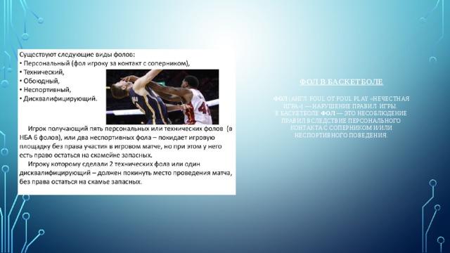 Фол в баскетболе   Фол (англ. foul от foul play «нечестная игра») — нарушение правил игры.  В баскетболе фол — это несоблюдение правил вследствие персонального контакта с соперником и/или неспортивного поведения.