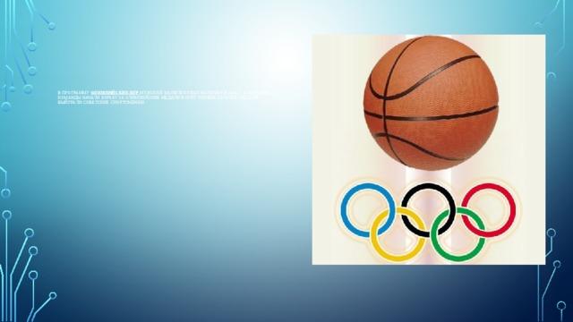 В программу Олимпийских игр мужской баскетбол был включен в 1936 г., а женские команды начали борьбу за олимпийские медали в 1976г. Первые золотые медали выйграли советские спортсменки.