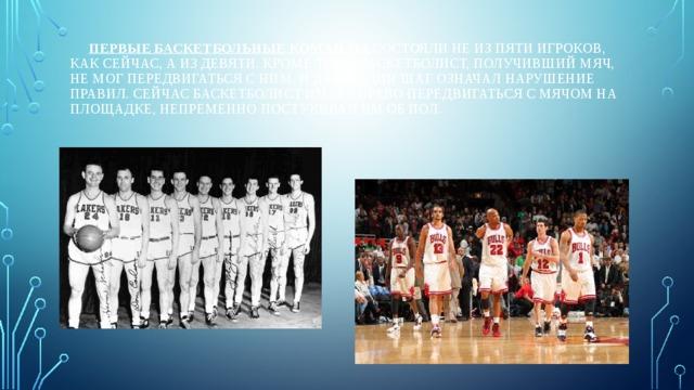 Первые баскетбольные команды состояли не из пяти игроков, как сейчас, а из девяти. Кроме того, баскетболист, получивший мяч, не мог передвигаться с ним, и даже один шаг означал нарушение правил. Сейчас баскетболист имеет право передвигаться с мячом на площадке, непременно постукивая им об пол.
