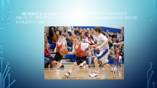 Играют в баскетбол четыре тайма по 10 минут чистого времени (секундомер останавливается после каждого свистка судьи).
