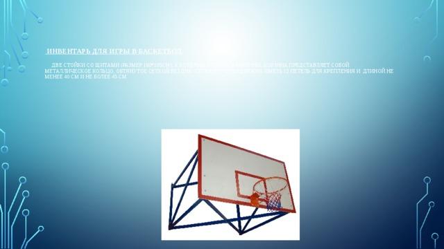 Инвентарь для игры в баскетбол.    Две стойки со щитами (размер 180*105см), к которым крепятся корзины. Корзина представляет собой металлическое кольцо, обтянутое сеткой без дна. сетка корзины должна иметь 12 петель для крепления и длиной не менее 40 см и не более 45 см.