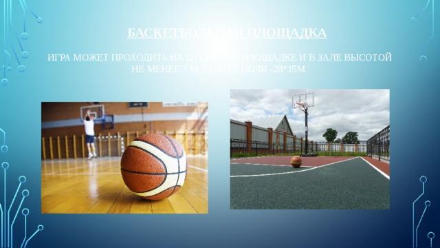 Баскетбольная площадка   Игра может проходить на открытой площадке и в зале высотой не менее 7 м. Размер поля -28*15м.