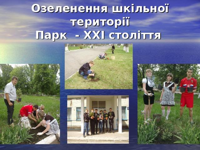 Озеленення шкільної території  Парк - ХХІ століття