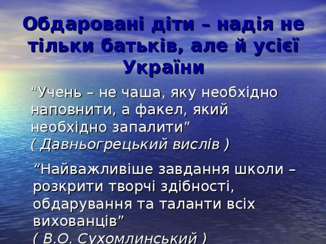 """Обдаровані діти – надія не тільки батьків, але й усієї України """" Учень – не чаша, яку необхідно наповнити, а факел, який необхідно запалити"""" ( Давньогрецький вислів ) """" Найважливіше завдання школи – розкрити творчі здібності, обдарування та таланти всіх вихованців"""" ( В.О. Сухомлинський )"""