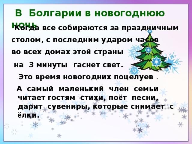 В Болгарии в новогоднюю ночь  Когда все собираются за праздничным столом, с последним ударом часов во всех домах этой страны  на 3 минуты  гаснет свет.  Это время новогодних поцелуев .    А самый маленький член семьи читает  гостям стихи, по ё т песни, дарит сувениры, которые снимает с ё лки.