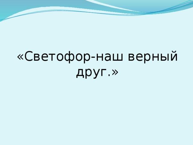 «Светофор-наш верный друг.»
