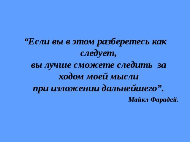 """"""" Если вы в этом разберетесь как следует,  вы лучше сможете следить за ходом моей мысли  при изложении дальнейшего"""". Майкл Фарадей."""