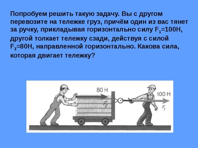 Попробуем решить такую задачу. Вы с другом перевозите на тележке груз, причём один из вас тянет за ручку, прикладывая горизонтально силу F 1 =100Н, другой толкает тележку сзади, действуя с силой F 2 =80Н, направленной горизонтально. Какова сила, которая двигает тележку?