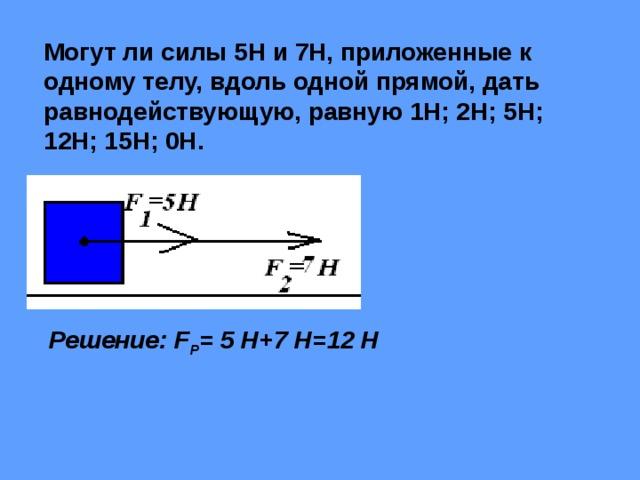 Могут ли силы 5Н и 7Н, приложенные к одному телу, вдоль одной прямой, дать равнодействующую, равную 1Н; 2Н; 5Н; 12Н; 15Н; 0Н. Решение: F Р = 5 Н+7 Н=12 Н