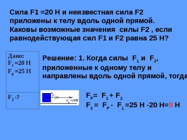Сила F1 =20 Н и неизвестная сила F2 приложены к телу вдоль одной прямой. Каковы возможные значения силы F2 , если равнодействующая сил F 1 и F 2 равна 25 Н? Дано: F 1 =20 Н F р =25 Н F 2 -? Решение: 1. Когда силы F 1 и F 2 , приложенные к одному телу и направлены вдоль одной прямой, тогда F Р = F 1 + F 2 F 2 = F Р - F 1 =25 Н -20 Н= 5 Н