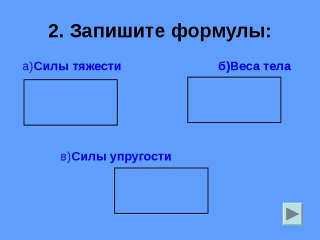 2. Запишите формулы:  а) Силы тяжести б)Веса тела   в) Силы упругости