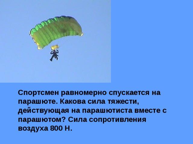Спортсмен равномерно спускается на парашюте. Какова сила тяжести, действующая на парашютиста вместе с парашютом? Сила сопротивления воздуха 800 Н.
