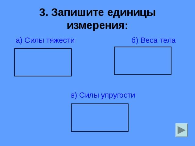 3. Запишите единицы измерения:  а) Силы тяжести б) Веса тела   в) Силы упругости