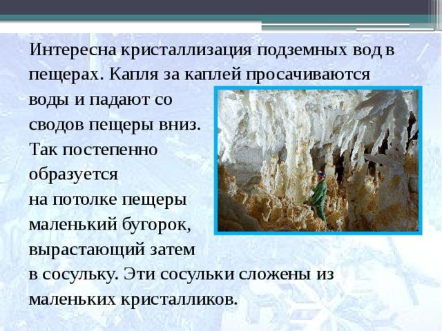 Интересна кристаллизация подземных вод в пещерах. Капля за каплей просачиваются воды и падают со сводов пещеры вниз. Так постепенно образуется на потолке пещеры маленький бугорок, вырастающий затем в сосульку. Эти сосульки сложены из маленьких кристалликов.