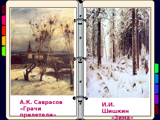 А.К.  Саврасов « Грачи  прилетели » И.И. Шишкин  «Зима»