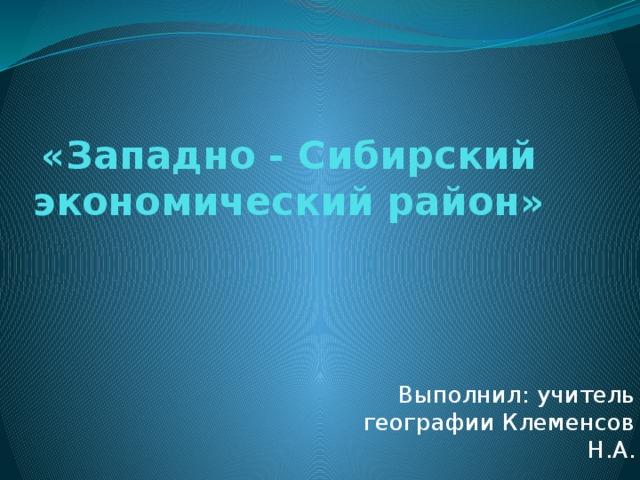 «Западно - Сибирский экономический район» Выполнил: учитель географии Клеменсов Н.А.