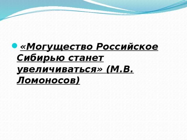 «Могущество Российское Сибирью станет увеличиваться» (М.В. Ломоносов)