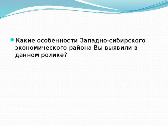 Какие особенности Западно-сибирского экономического района Вы выявили в данном ролике?