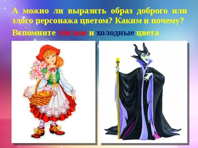 А можно ли выразить образ доброго или злого персонажа цветом? Каким и почему? Вспомните тёплые и  холодные цвета