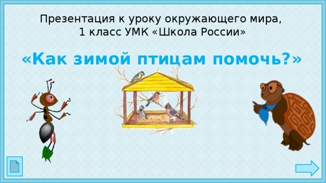 Презентация к уроку окружающего мира,  1 класс УМК «Школа России» «Как зимой птицам помочь?»