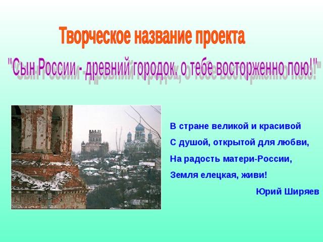 В стране великой и красивой С душой, открытой для любви, На радость матери-России, Земля елецкая, живи! Юрий Ширяев