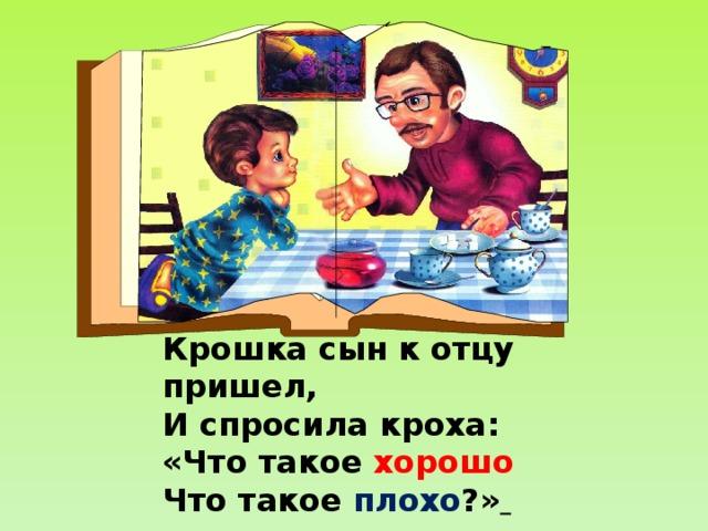 Крошка сын к отцу пришел, И спросила кроха: «Что такое хорошо  Что такое плохо ?»