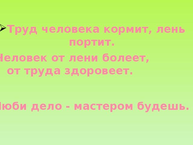 Труд человека кормит, лень портит. Человек от лени болеет, от труда здоровеет. Люби дело - мастером будешь.