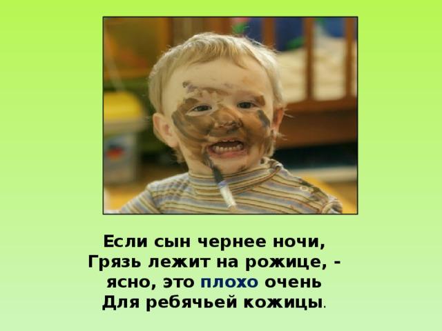 Если сын чернее ночи,  Грязь лежит на рожице, -  ясно, это плохо очень  Для ребячьей кожицы .