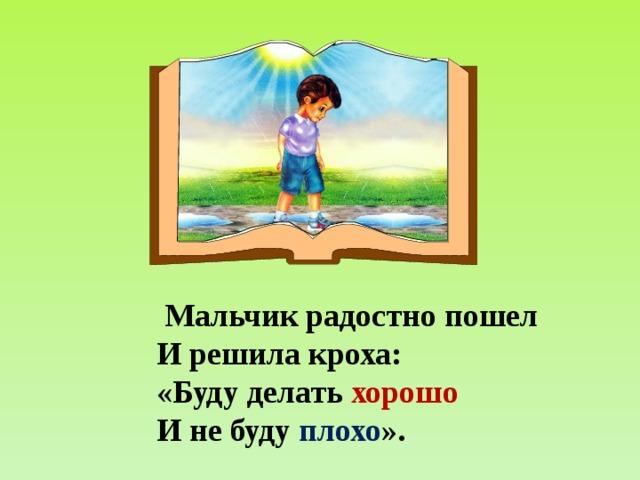 Мальчик радостно пошел И решила кроха: «Буду делать хорошо И не буду плохо ».