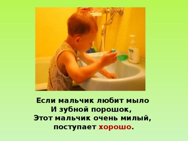 Если мальчик любит мыло  И зубной порошок,  Этот мальчик очень милый,  поступает хорошо .