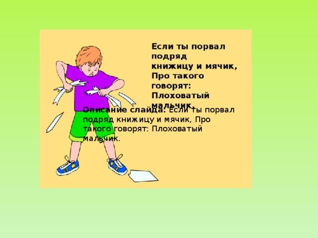 Описание слайда: Если ты порвал подряд книжицу и мячик, Про такого говорят: Плоховатый мальчик.