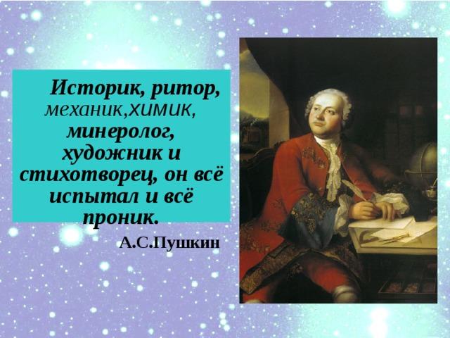 Историк, ритор, механик, химик, минеролог, художник и cтихотворец, он всё испытал и всё проник.  А.С.Пушкин