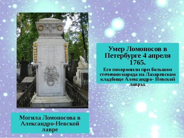 Умер Ломоносов в Петербурге 4 апреля 1765. Его похоронили при большом стечении народа на Лазаревском кладбище Александро- Невской лавры.  Могила Ломоносова в Александро-Невской лавре