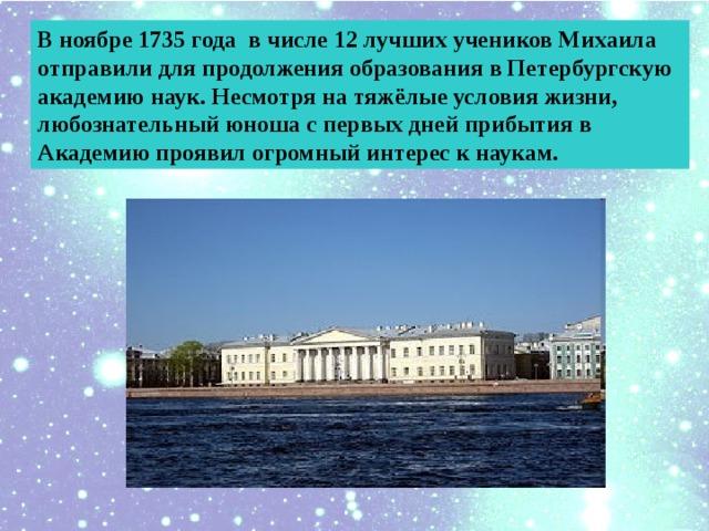 В ноябре 1735 года в числе 12 лучших учеников Михаила отправили для продолжения образования в Петербургскую академию наук. Несмотря на тяжёлые условия жизни, любознательный юноша с первых дней прибытия в Академию проявил огромный интерес к наукам.