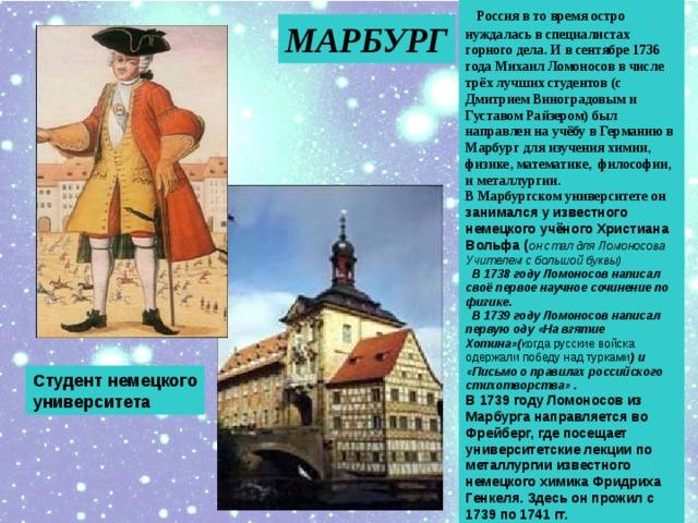 Россия в то время остро нуждалась в специалистах горного дела. И в сентябре 1736 года Михаил Ломоносов в числе трёх лучших студентов (с Дмитрием Виноградовым и Густавом Райзером) был направлен на учёбу в Германию в Марбург для изучения химии, физике, математике, философии, и металлургии. В Марбургском университете он занимался у известного немецкого учёного Христиана Вольфа ( он стал для Ломоносова Учителем с большой буквы)  В 1738 году Ломоносов написал своё первое научное сочинение по физике.  В 1739 году Ломоносов написал первую оду «На взятие Хотина»( когда русские войска одержали победу над турками ) и «Письмо о правилах российского стихотворства» . В 1739 году Ломоносов из Марбурга направляется во Фрейберг, где посещает университетские лекции по металлургии известного немецкого химика Фридриха Генкеля. Здесь он прожил с 1739 по 1741 гг. МАРБУРГ Студент немецкого университета