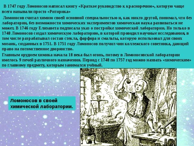 В 1747 году Ломоносов написал книгу «Краткое руководство к красноречию», которую чаще всего называли просто «Риторика»  Ломоносов считал химию своей основной специальностью и, как никто другой, понимал, что без лаборатории, без возможности химических экспериментов химическая наука развиваться не может. В 1746 году Елизавета подписала указ о постройке химической лаборатории. Но только в 1748 Ломоносов создал химическую лабораторию, в которой проводил научные исследования, в том числе разрабатывал состав стекла, фарфора и смальты, которую использовал для своих мозаик, созданных в 1751. В 1751 году Ломоносов получил чин коллежского советника, дающий право на потомственное дворянство. Главным орудием химика начала 18 века был огонь, потому в Ломоносовской лаборатории имелось 9 печей различного назначения. Период с 1748 по 1757 год можно назвать «химическим» по главному предмету, которым занимался учёный.  Ломоносов в своей химической лаборатории.
