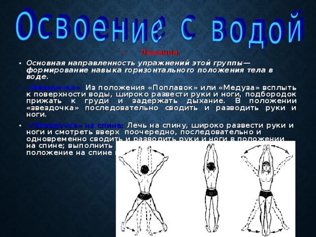Лежания.  Основная направленность упражнений этой группы—формирование навыка горизонтального положения тела в воде. «Звездочка»: Из положения «Поплавок» или «Медуза» всплыть к поверхности воды, широко развести руки и ноги, подбородок прижать к груди и задержать дыхание. В положении «звездочка» последовательно сводить и разводить руки и ноги.  «Звездочка» на спине: Лечь на спину, широко развести руки и ноги и смотреть вверх поочередно, последовательно и одновременно сводить и разводить руки и ноги в положении на спине; выполнить повороты из положения на груди в положение на спине и наоборот.