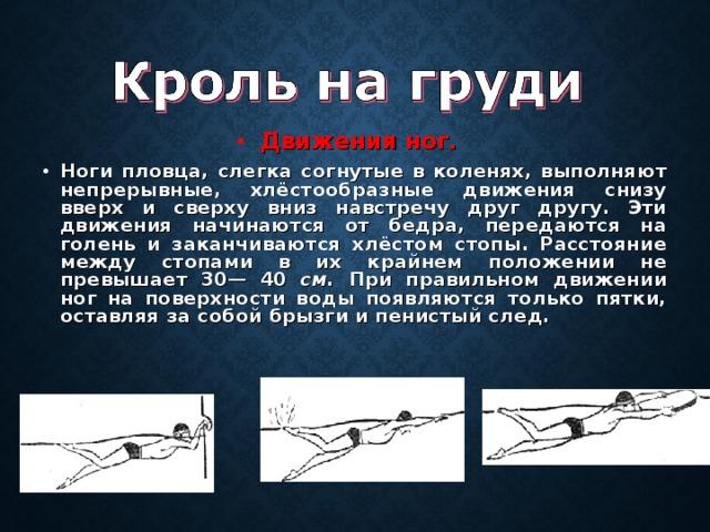Движения ног.  Ноги пловца, слегка согнутые в коленях, выполняют непрерывные, хлёстообразные движения снизу вверх и сверху вниз навстречу друг другу. Эти движения начинаются от бедра, передаются на голень и заканчиваются хлёстом стопы. Расстояние между стопами в их крайнем положении не превышает 30— 40 см. При правильном движении ног на поверхности воды появляются только пятки, оставляя за собой брызги и пенистый след.